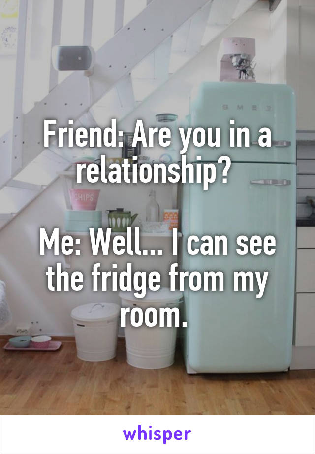 Friend: Are you in a relationship?   Me: Well... I can see the fridge from my room.