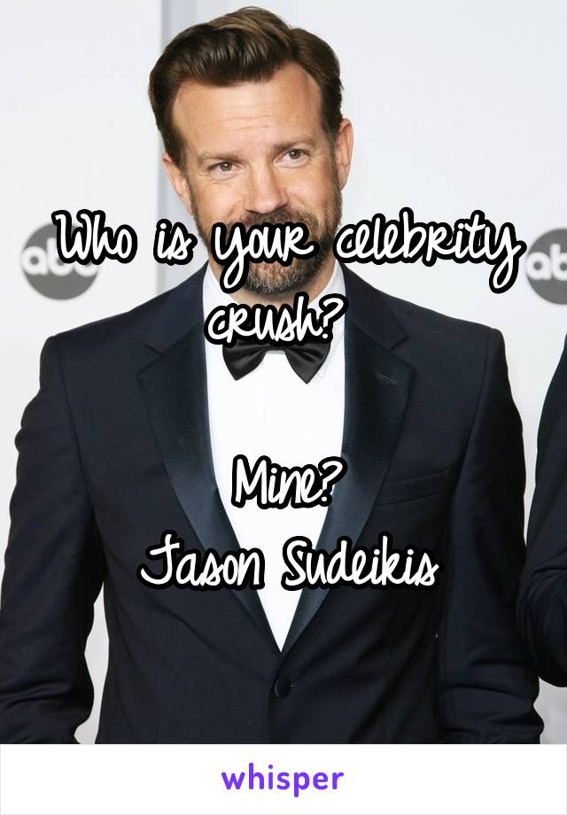 Who is your celebrity crush?   Mine? Jason Sudeikis