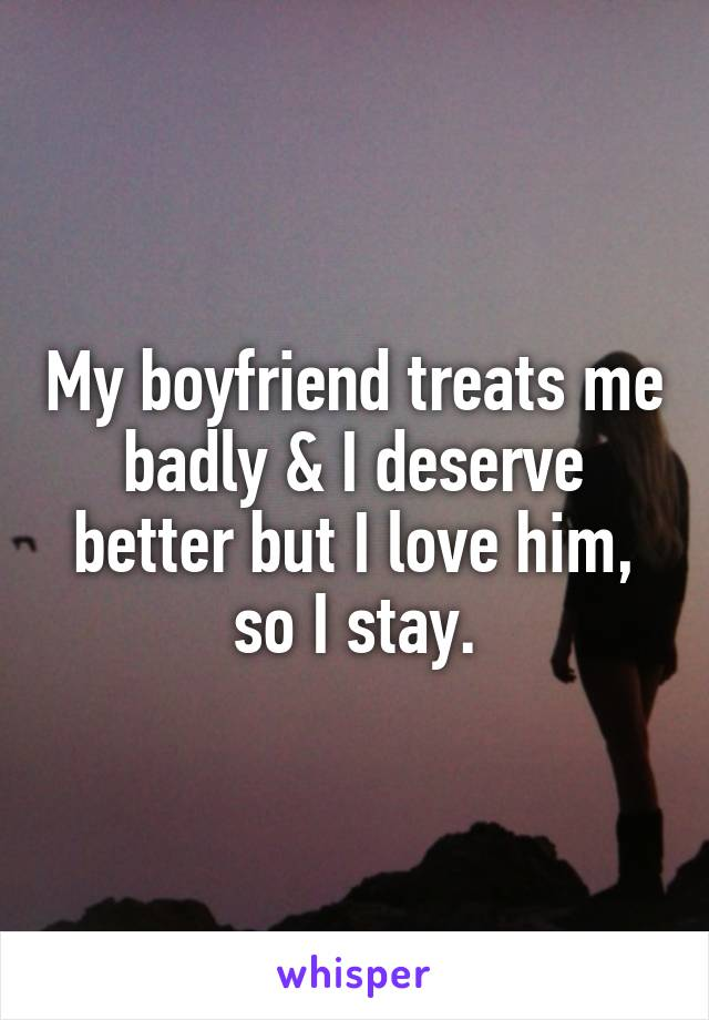 My boyfriend treats me badly & I deserve better but I love him, so I stay.