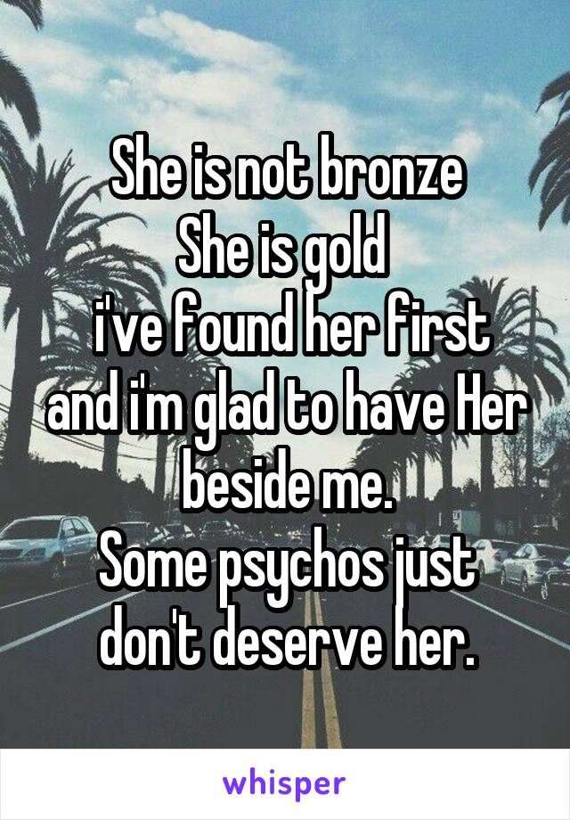 She is not bronze She is gold   i've found her first and i'm glad to have Her beside me. Some psychos just don't deserve her.