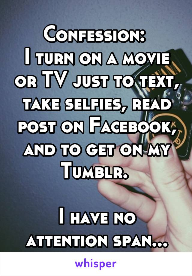 Confession:  I turn on a movie or TV just to text, take selfies, read post on Facebook, and to get on my Tumblr.   I have no attention span...