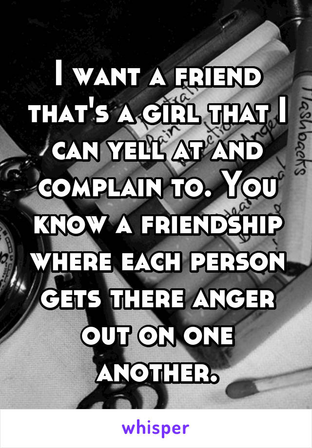 I want a friend that's a girl that I can yell at and complain to. You know a friendship where each person gets there anger out on one another.