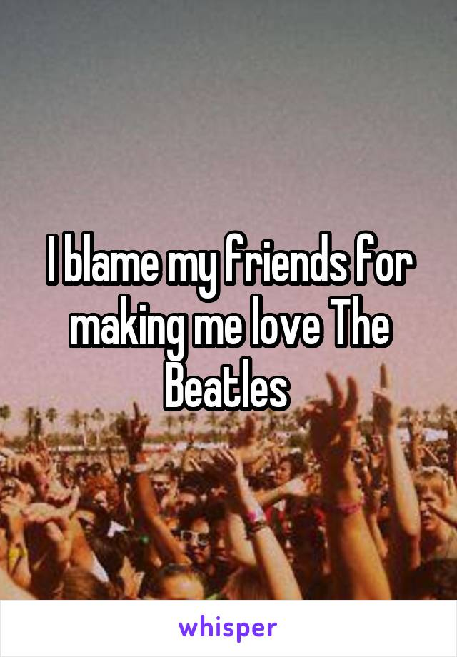 I blame my friends for making me love The Beatles