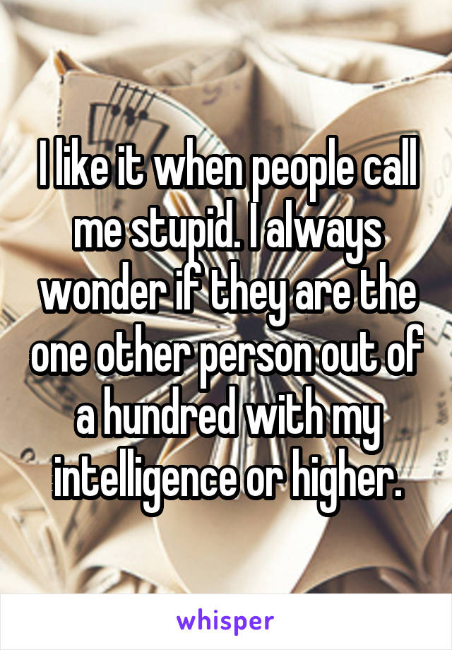 I like it when people call me stupid. I always wonder if they are the one other person out of a hundred with my intelligence or higher.