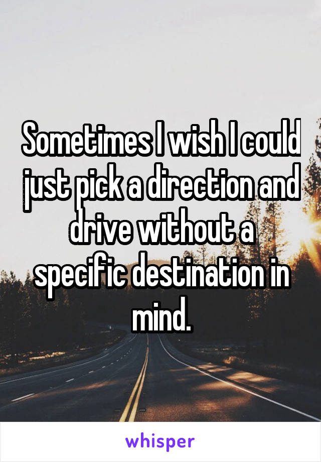 Sometimes I wish I could just pick a direction and drive without a specific destination in mind.