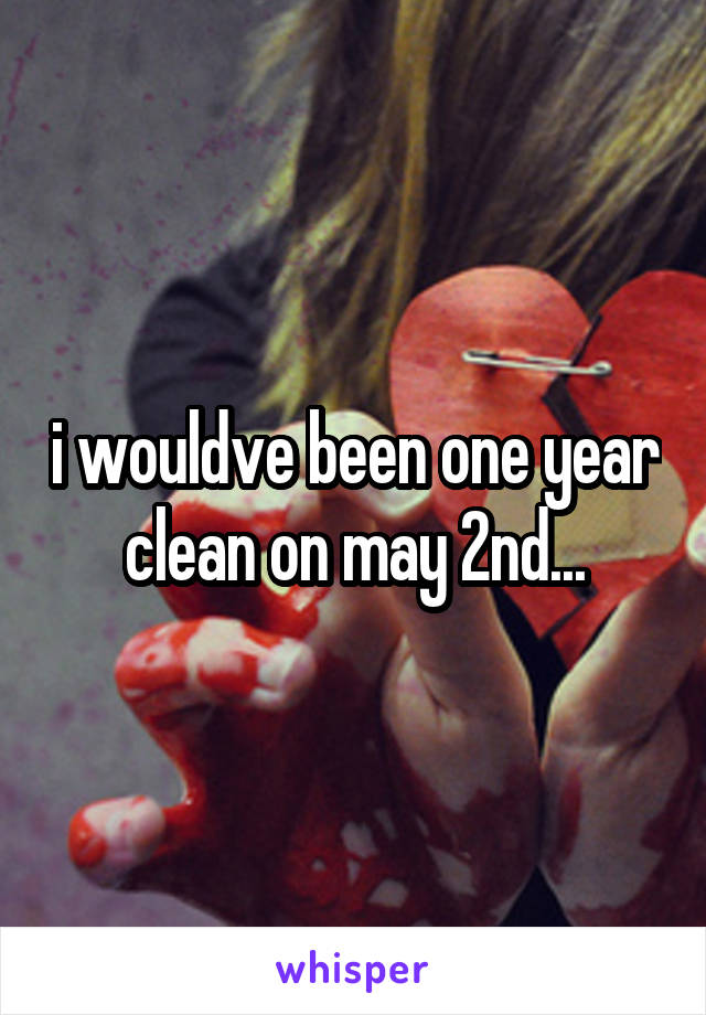 i wouldve been one year clean on may 2nd...