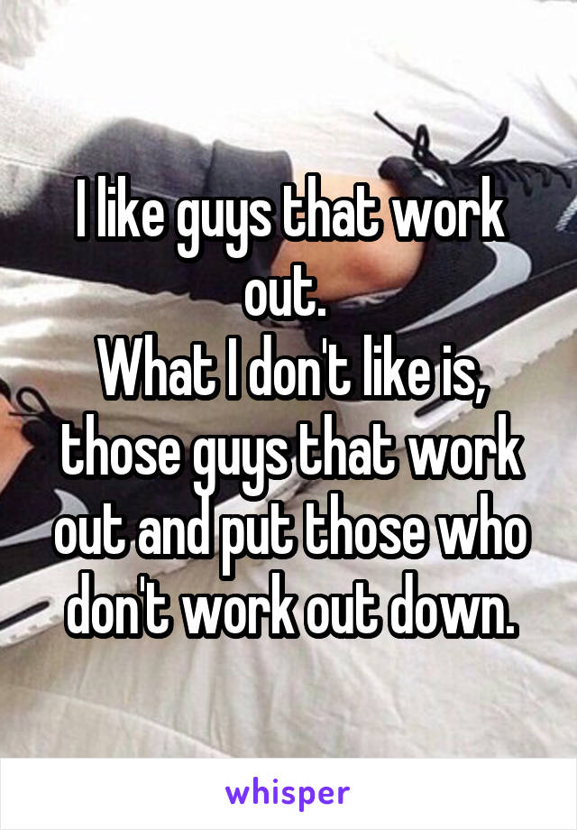 I like guys that work out.  What I don't like is, those guys that work out and put those who don't work out down.