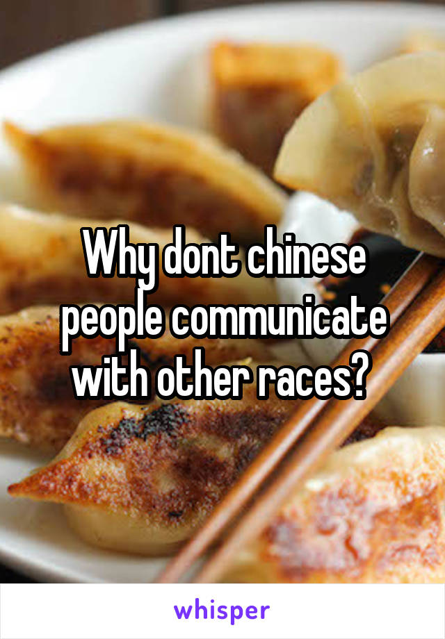 Why dont chinese people communicate with other races?