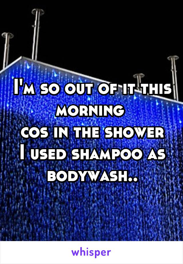 I'm so out of it this morning  cos in the shower I used shampoo as bodywash..
