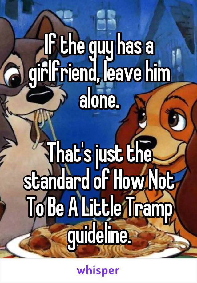 If the guy has a girlfriend, leave him alone.  That's just the standard of How Not To Be A Little Tramp guideline.