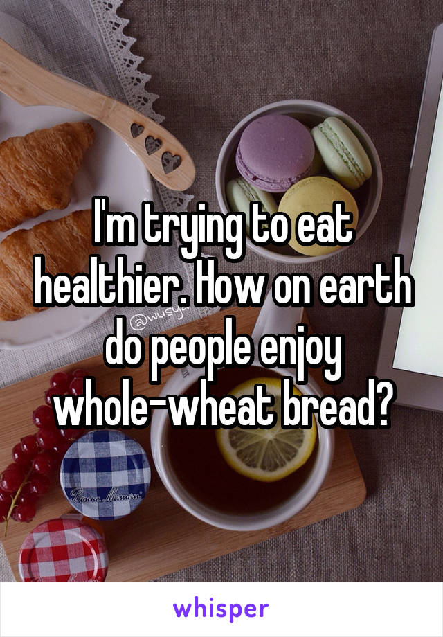 I'm trying to eat healthier. How on earth do people enjoy whole-wheat bread?