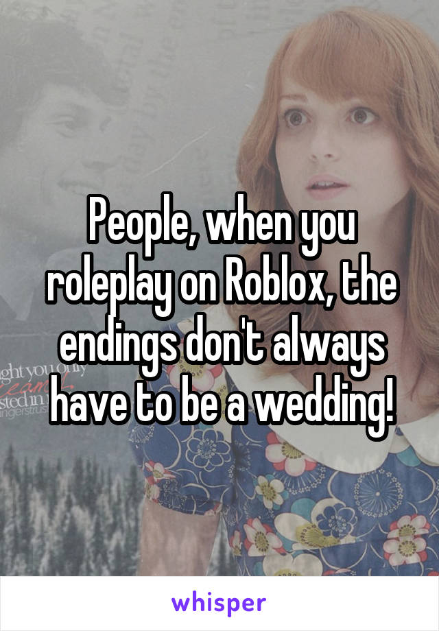 People, when you roleplay on Roblox, the endings don't always have to be a wedding!