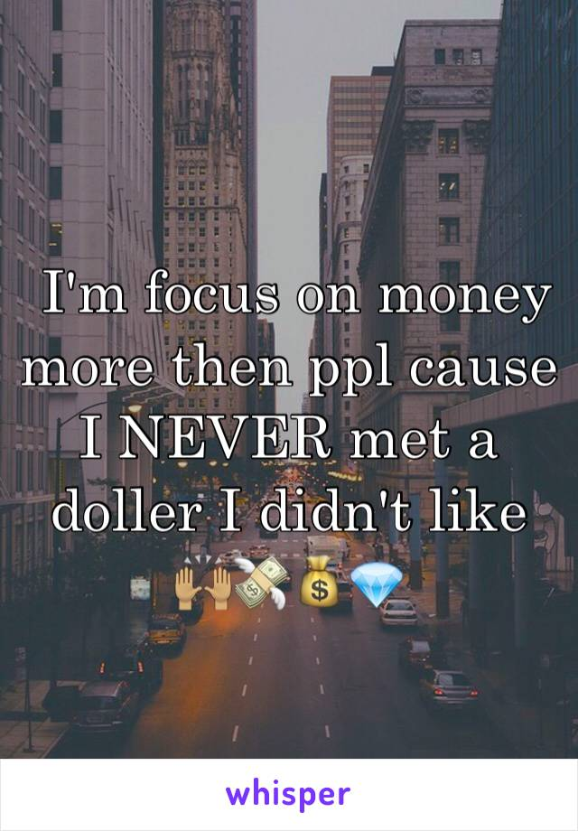 I'm focus on money more then ppl cause I NEVER met a doller I didn't like 🙌🏽💸💰💎
