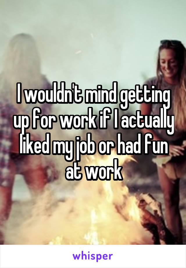 I wouldn't mind getting up for work if I actually liked my job or had fun at work