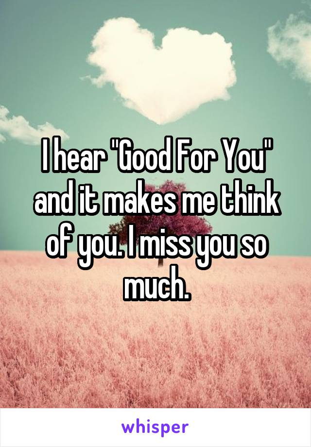 """I hear """"Good For You"""" and it makes me think of you. I miss you so much."""