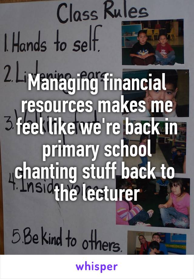 Managing financial resources makes me feel like we're back in primary school chanting stuff back to  the lecturer