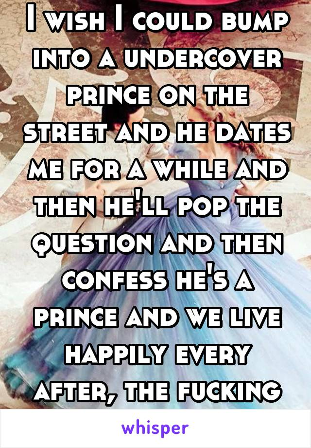 I wish I could bump into a undercover prince on the street and he dates me for a while and then he'll pop the question and then confess he's a prince and we live happily every after, the fucking end
