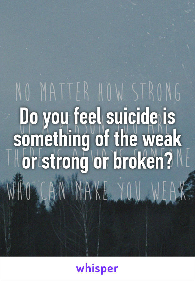 Do you feel suicide is something of the weak or strong or broken?