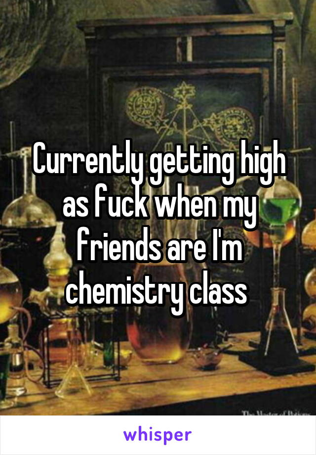 Currently getting high as fuck when my friends are I'm chemistry class