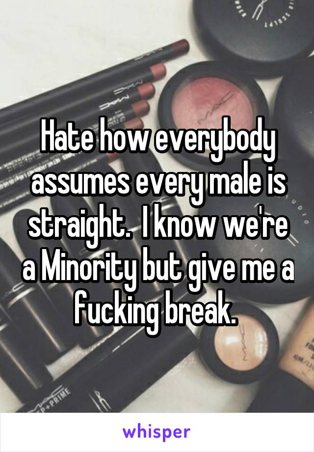 Hate how everybody assumes every male is straight.  I know we're a Minority but give me a fucking break.