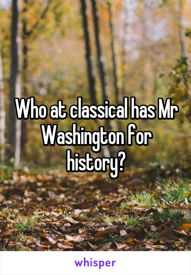 Who at classical has Mr Washington for history?