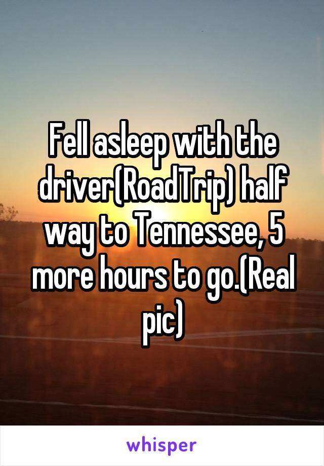 Fell asleep with the driver(RoadTrip) half way to Tennessee, 5 more hours to go.(Real pic)