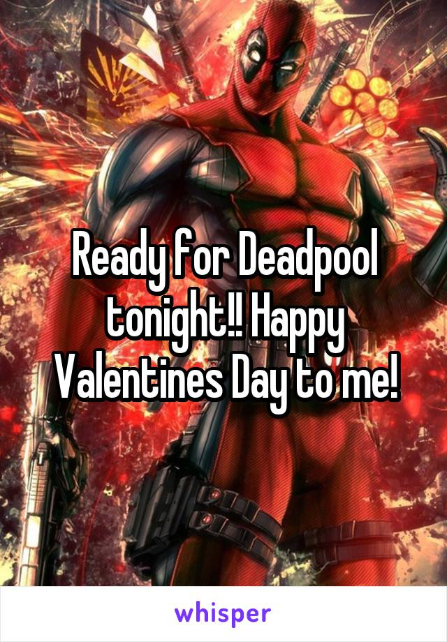 Ready for Deadpool tonight!! Happy Valentines Day to me!