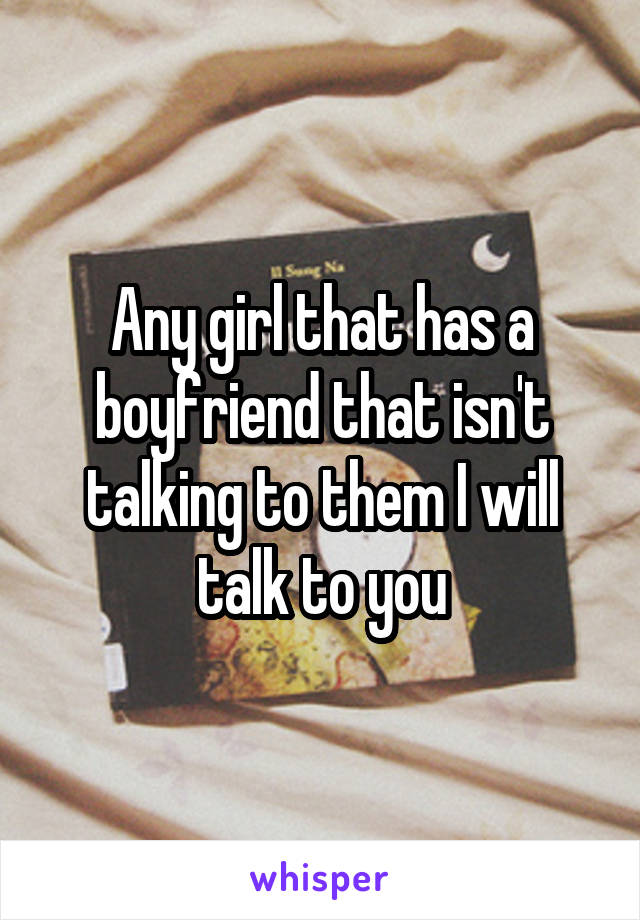 Any girl that has a boyfriend that isn't talking to them I will talk to you