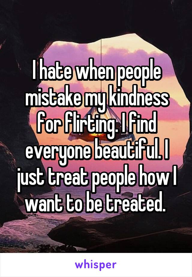 I hate when people mistake my kindness for flirting. I find everyone beautiful. I just treat people how I want to be treated.