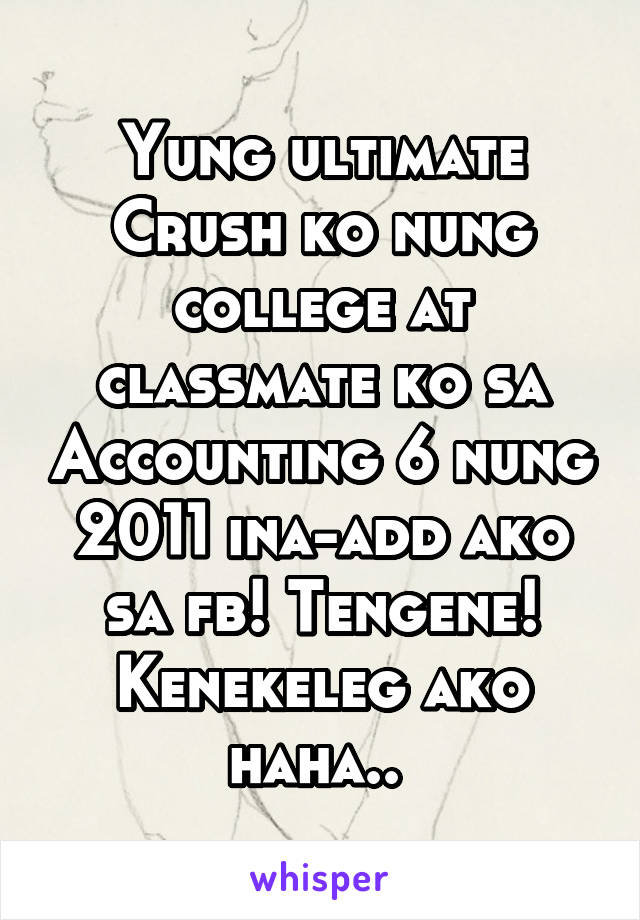 Yung ultimate Crush ko nung college at classmate ko sa Accounting 6 nung 2011 ina-add ako sa fb! Tengene! Kenekeleg ako haha..