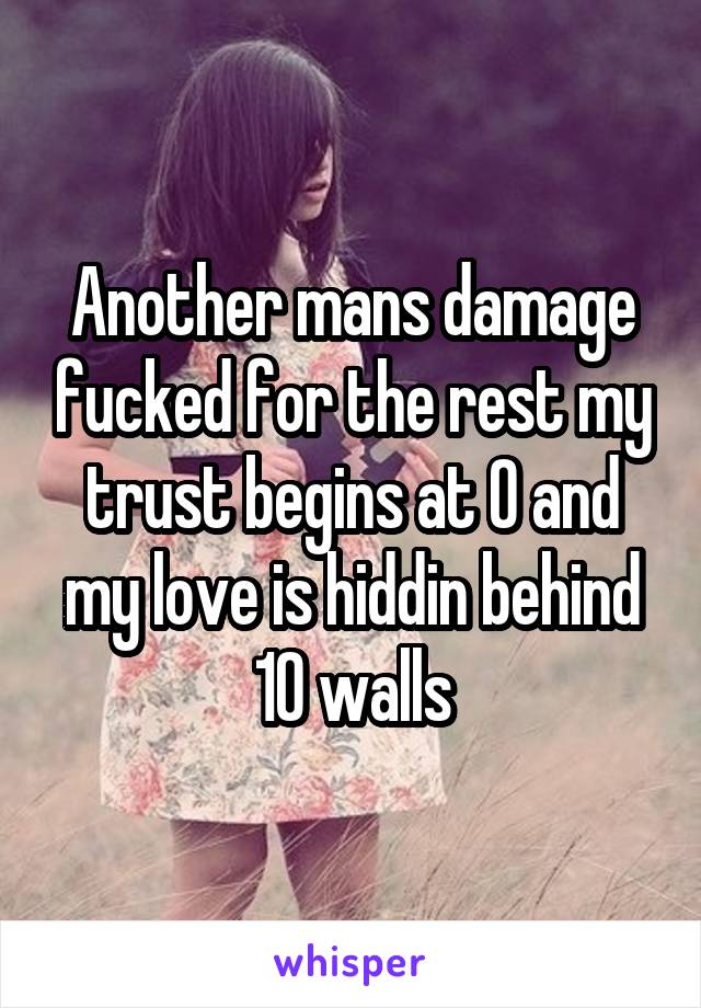 Another mans damage fucked for the rest my trust begins at 0 and my love is hiddin behind 10 walls