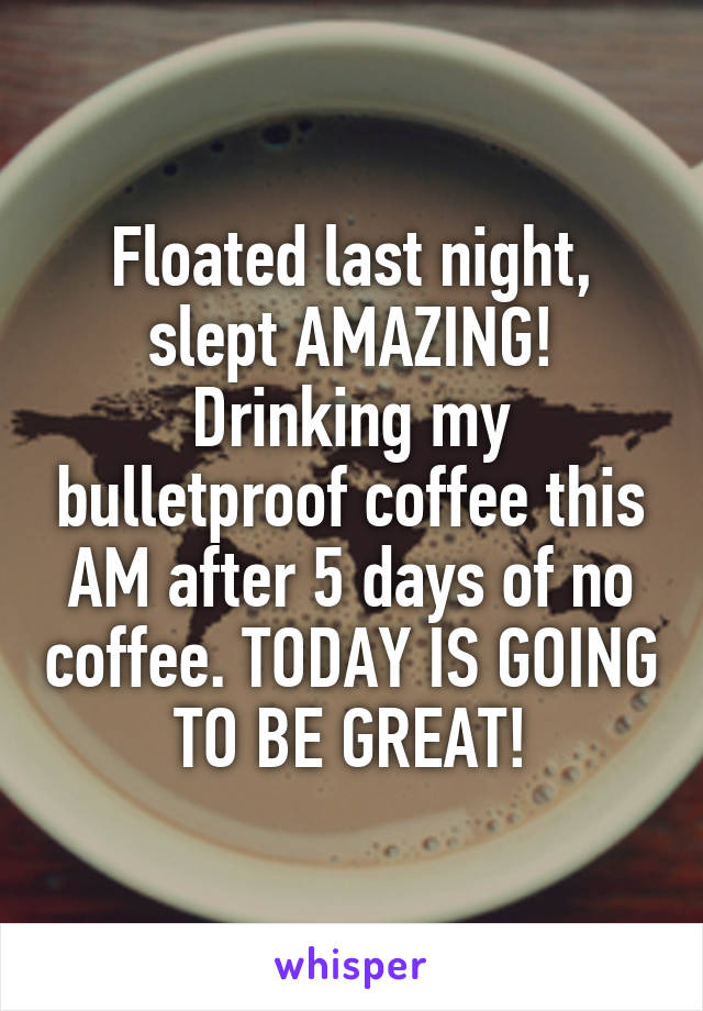 Floated last night, slept AMAZING! Drinking my bulletproof coffee this AM after 5 days of no coffee. TODAY IS GOING TO BE GREAT!