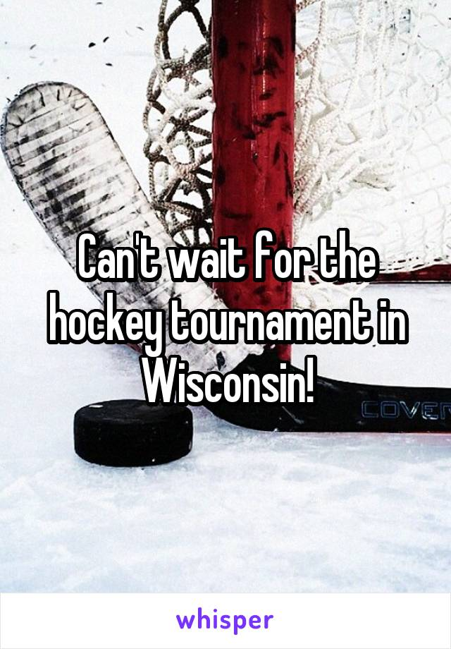 Can't wait for the hockey tournament in Wisconsin!