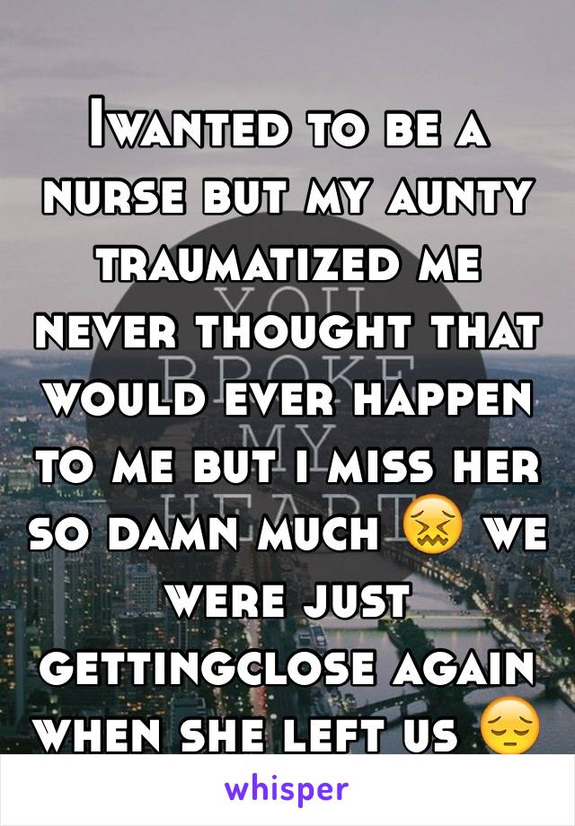 Iwanted to be a nurse but my aunty traumatized me never thought that would ever happen to me but i miss her so damn much 😖 we were just gettingclose again when she left us 😔
