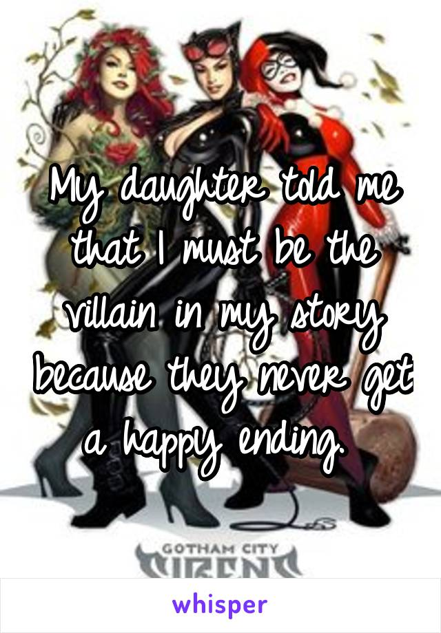 My daughter told me that I must be the villain in my story because they never get a happy ending.