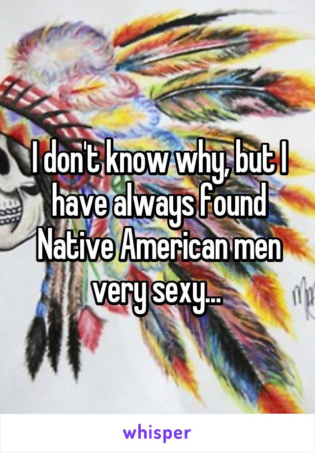 I don't know why, but I have always found Native American men very sexy...