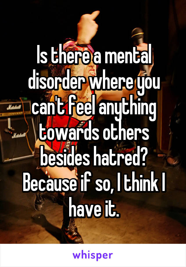 Is there a mental disorder where you can't feel anything towards others besides hatred? Because if so, I think I have it.