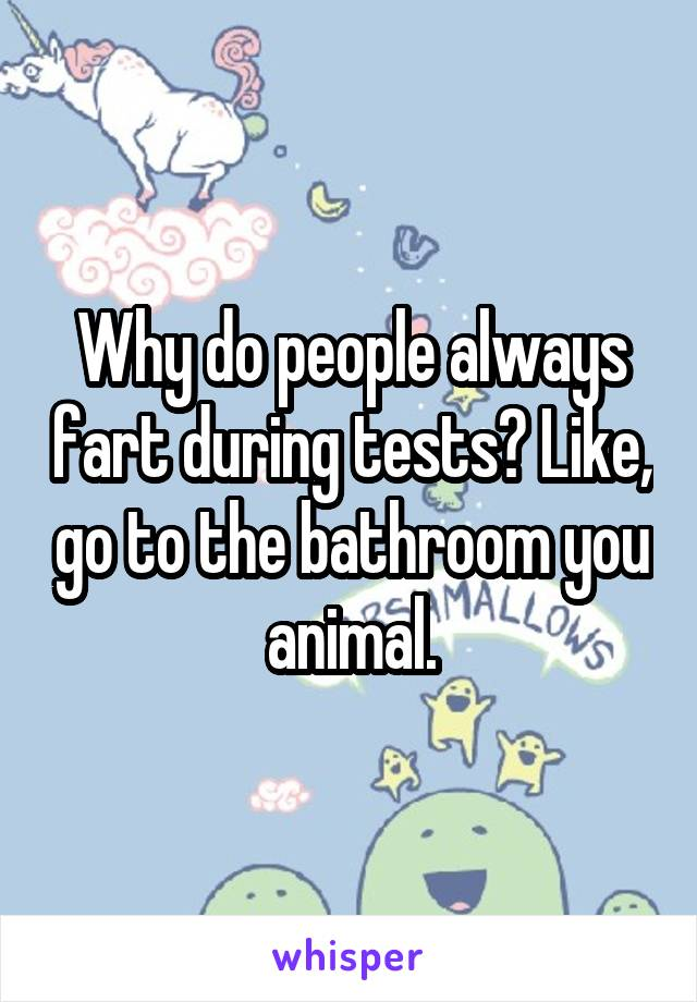 Why do people always fart during tests? Like, go to the bathroom you animal.