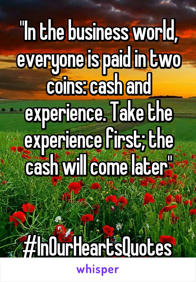 """""""In the business world, everyone is paid in two coins: cash and experience. Take the experience first; the cash will come later""""   #InOurHeartsQuotes"""