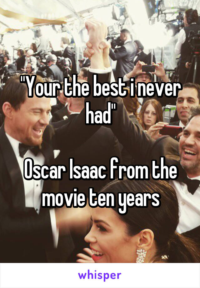 """""""Your the best i never had""""  Oscar Isaac from the movie ten years"""