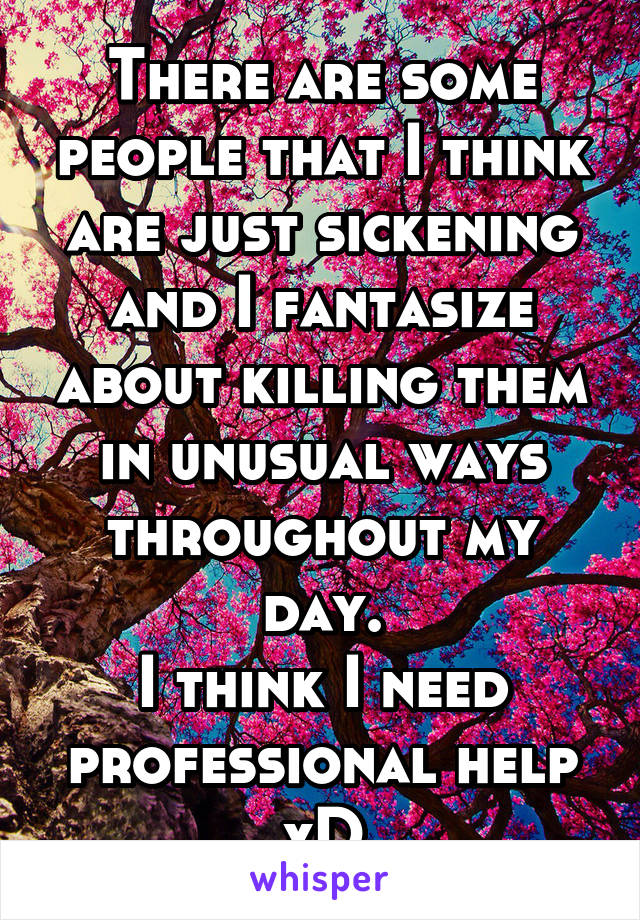 There are some people that I think are just sickening and I fantasize about killing them in unusual ways throughout my day. I think I need professional help xD