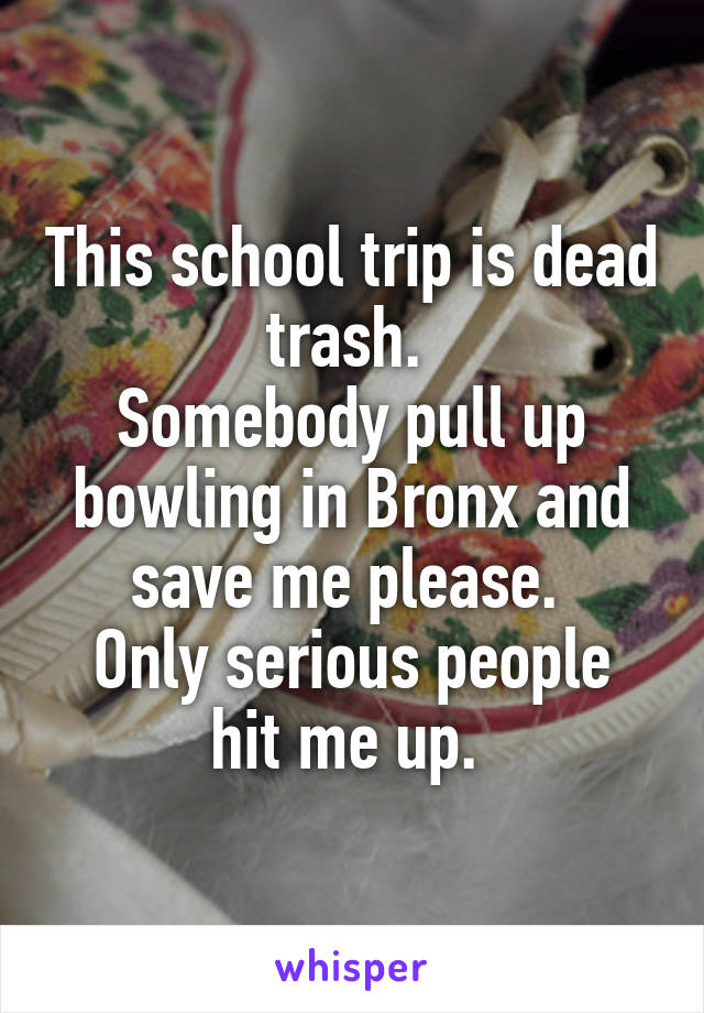 This school trip is dead trash.  Somebody pull up bowling in Bronx and save me please.  Only serious people hit me up.