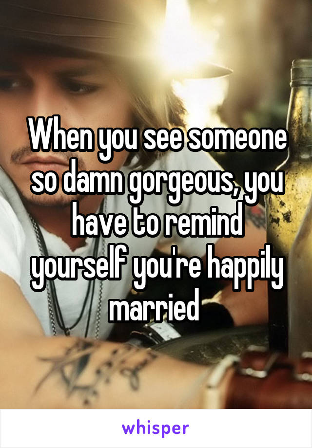When you see someone so damn gorgeous, you have to remind yourself you're happily married
