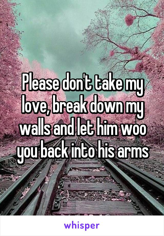 Please don't take my love, break down my walls and let him woo you back into his arms