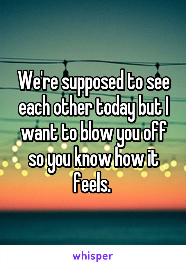 We're supposed to see each other today but I want to blow you off so you know how it feels.