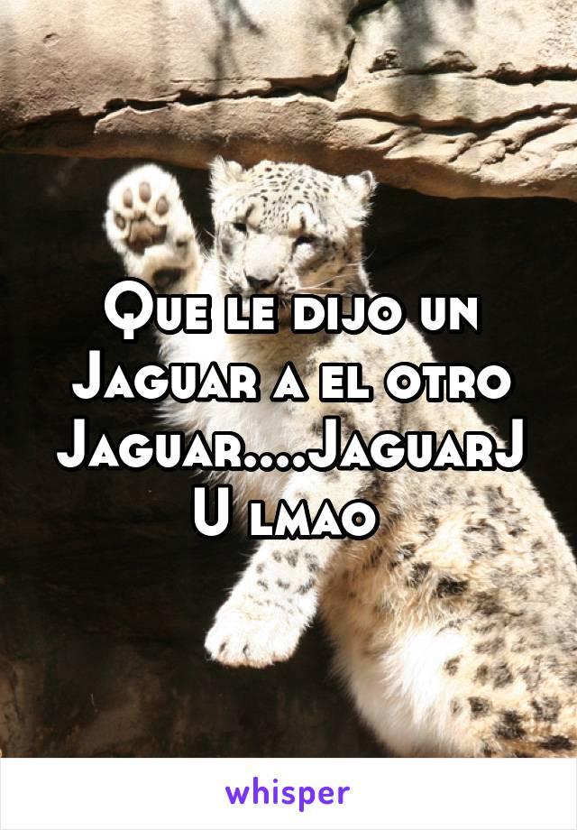 Que le dijo un Jaguar a el otro Jaguar....JaguarJU lmao