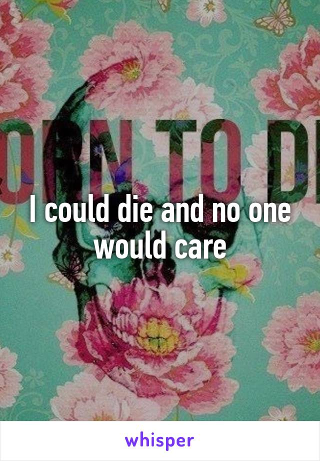 I could die and no one would care