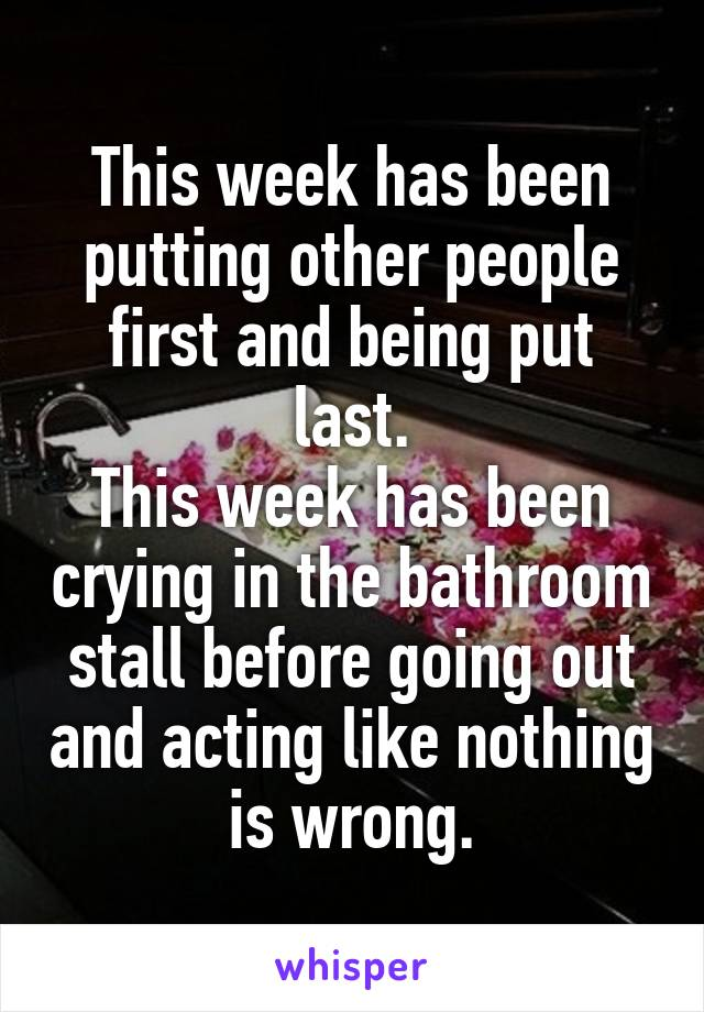 This week has been putting other people first and being put last. This week has been crying in the bathroom stall before going out and acting like nothing is wrong.