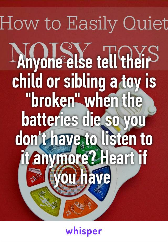 "Anyone else tell their child or sibling a toy is ""broken"" when the batteries die so you don't have to listen to it anymore? Heart if you have"