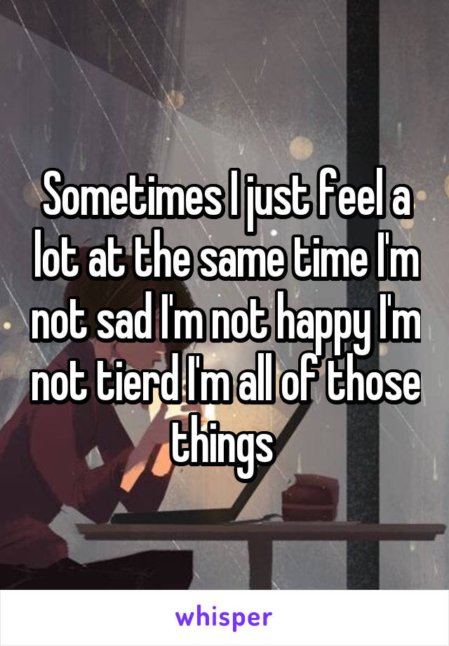 Sometimes I just feel a lot at the same time I'm not sad I'm not happy I'm not tierd I'm all of those things